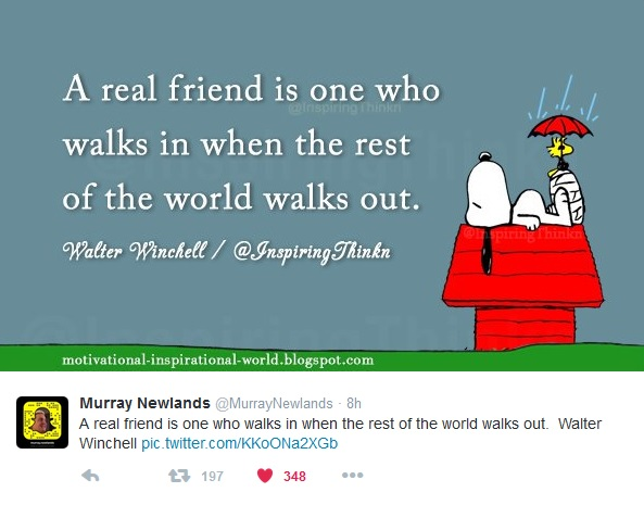 """A real friend is one who walks in when the rest of the world walks out - Walter Winchell"""